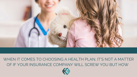 When It Comes to Choosing a Health Plan, It's Not a Matter of If Your Insurance Company Will Screw You But How