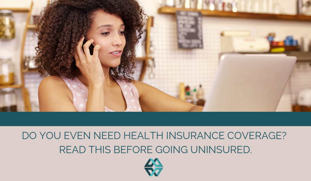 Do You Even Need Health Insurance Coverage? Read This Before Going Uninsured.